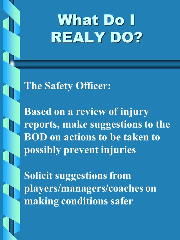 What Do I REALY DO? The Safety Officer: Based on a review of injury reports, make suggestions to the BOD on actions to be taken to possibly prevent in