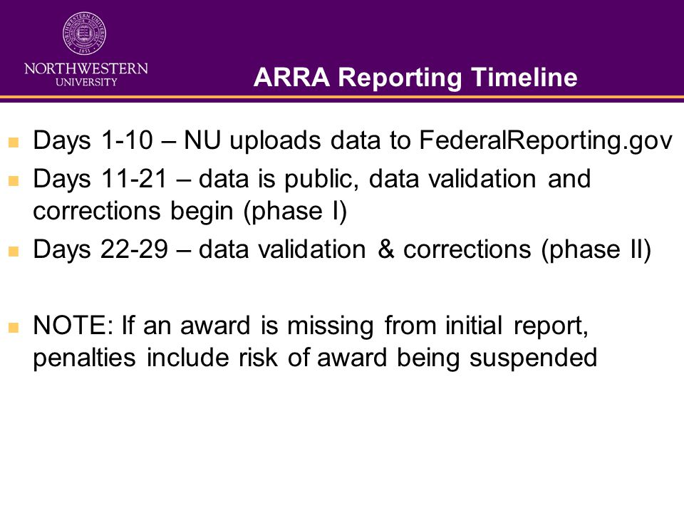 ARRA Reporting Timeline Days 1-10 – NU uploads data to FederalReporting.gov Days 11-21 – data is public, data validation and corrections begin (phase I) Days 22-29 – data validation & corrections (phase II) NOTE: If an award is missing from initial report, penalties include risk of award being suspended