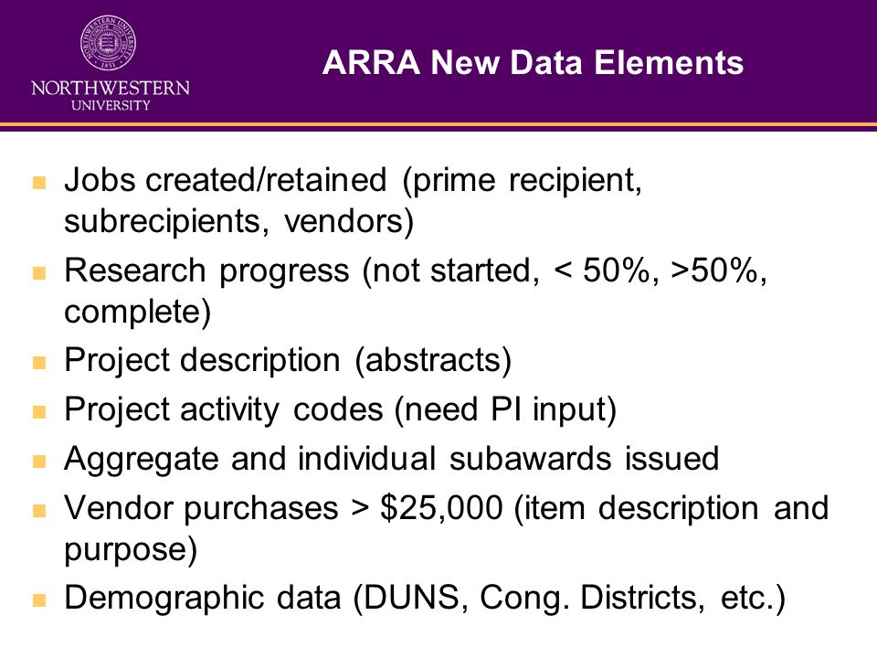 ARRA New Data Elements Jobs created/retained (prime recipient, subrecipients, vendors) Research progress (not started, 50%, complete) Project description (abstracts) Project activity codes (need PI input) Aggregate and individual subawards issued Vendor purchases > $25,000 (item description and purpose) Demographic data (DUNS, Cong.
