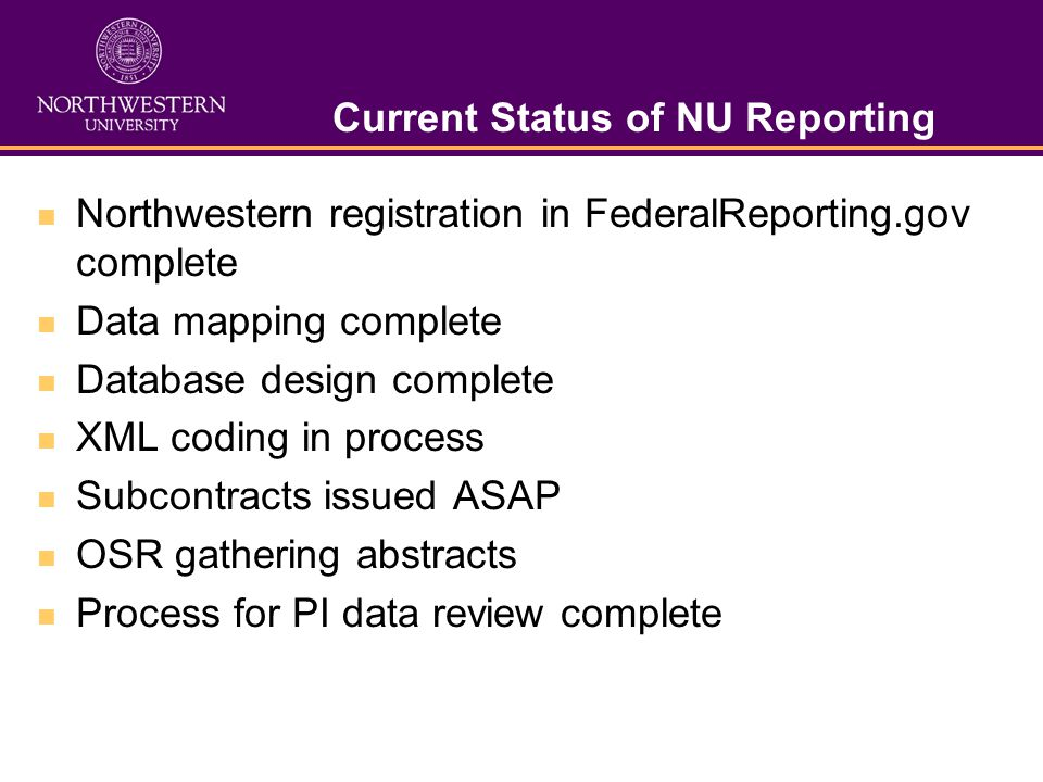 Current Status of NU Reporting Northwestern registration in FederalReporting.gov complete Data mapping complete Database design complete XML coding in process Subcontracts issued ASAP OSR gathering abstracts Process for PI data review complete