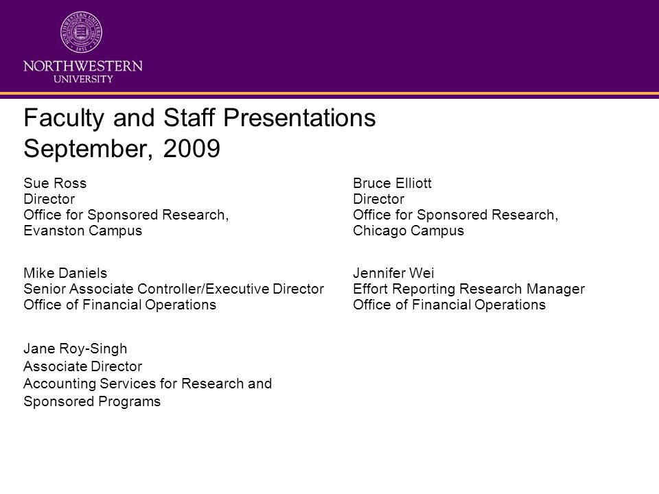Faculty and Staff Presentations September, 2009 Sue Ross Bruce ElliottDirector Office for Sponsored Research, Evanston CampusChicago Campus Mike DanielsJennifer Wei Senior Associate Controller/Executive DirectorEffort Reporting Research ManagerOffice of Financial Operations Jane Roy-Singh Associate Director Accounting Services for Research and Sponsored Programs