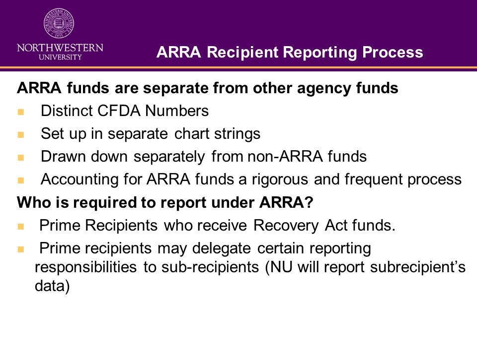 ARRA Recipient Reporting Process ARRA funds are separate from other agency funds Distinct CFDA Numbers Set up in separate chart strings Drawn down separately from non-ARRA funds Accounting for ARRA funds a rigorous and frequent process Who is required to report under ARRA.
