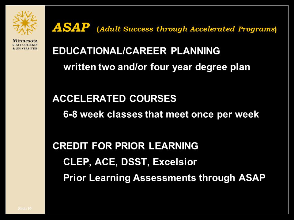 Slide 10 ASAP ( Adult Success through Accelerated Programs ) EDUCATIONAL/CAREER PLANNING written two and/or four year degree plan ACCELERATED COURSES 6-8 week classes that meet once per week CREDIT FOR PRIOR LEARNING CLEP, ACE, DSST, Excelsior Prior Learning Assessments through ASAP