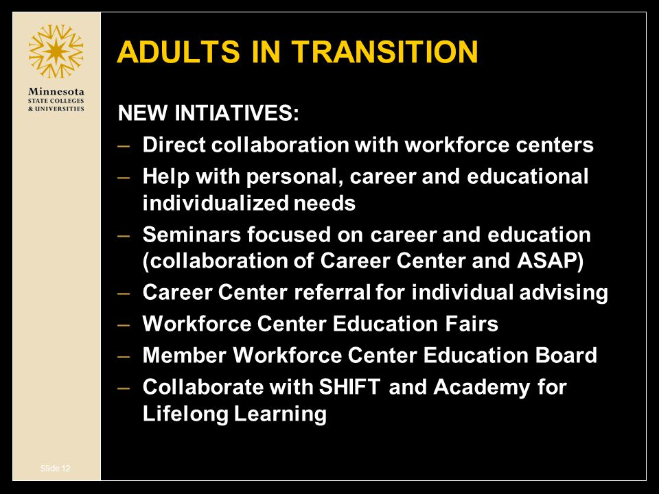Slide 12 ADULTS IN TRANSITION NEW INTIATIVES: –Direct collaboration with workforce centers –Help with personal, career and educational individualized needs –Seminars focused on career and education (collaboration of Career Center and ASAP) –Career Center referral for individual advising –Workforce Center Education Fairs –Member Workforce Center Education Board –Collaborate with SHIFT and Academy for Lifelong Learning