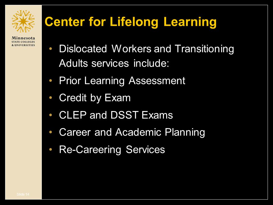 Slide 14 Center for Lifelong Learning Dislocated Workers and Transitioning Adults services include: Prior Learning Assessment Credit by Exam CLEP and DSST Exams Career and Academic Planning Re-Careering Services
