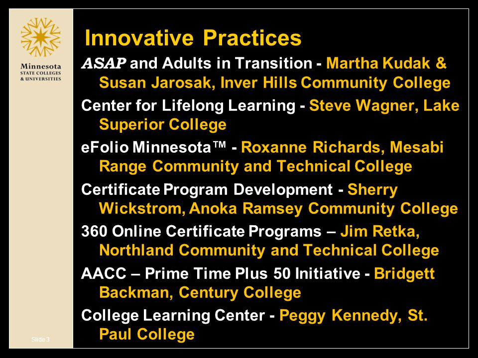 Slide 3 Innovative Practices ASAP and Adults in Transition - Martha Kudak & Susan Jarosak, Inver Hills Community College Center for Lifelong Learning - Steve Wagner, Lake Superior College eFolio Minnesota™ - Roxanne Richards, Mesabi Range Community and Technical College Certificate Program Development - Sherry Wickstrom, Anoka Ramsey Community College 360 Online Certificate Programs – Jim Retka, Northland Community and Technical College AACC – Prime Time Plus 50 Initiative - Bridgett Backman, Century College College Learning Center - Peggy Kennedy, St.