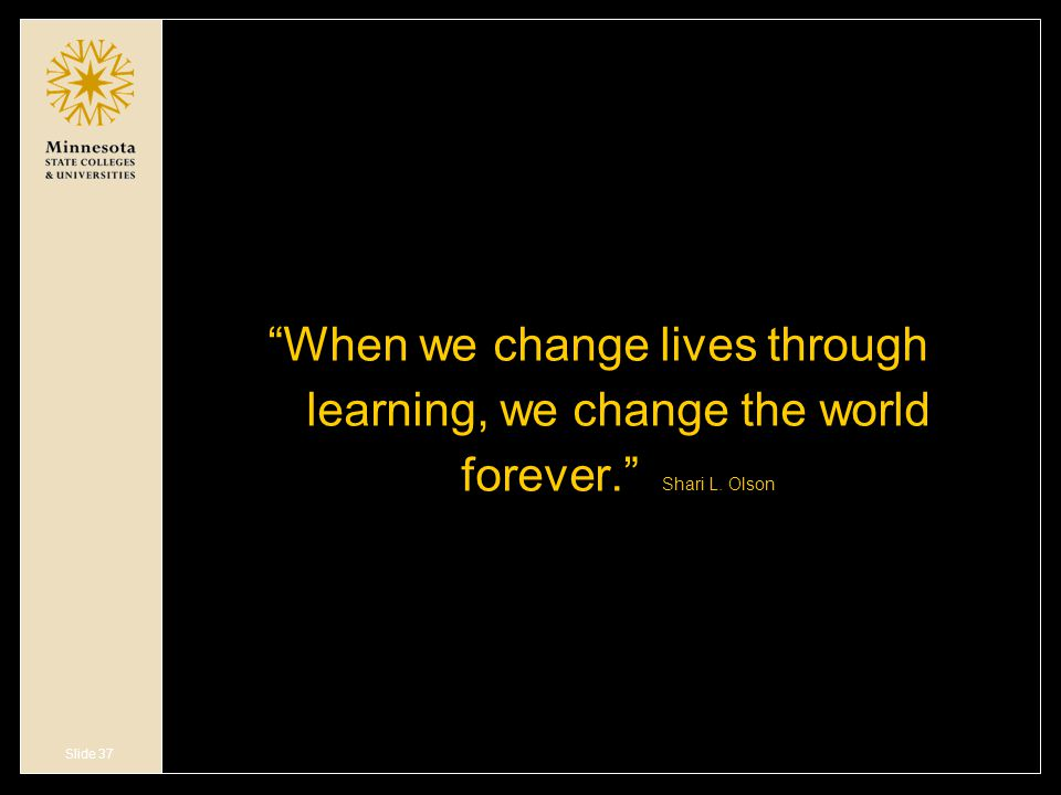 Slide 37 When we change lives through learning, we change the world forever. Shari L. Olson