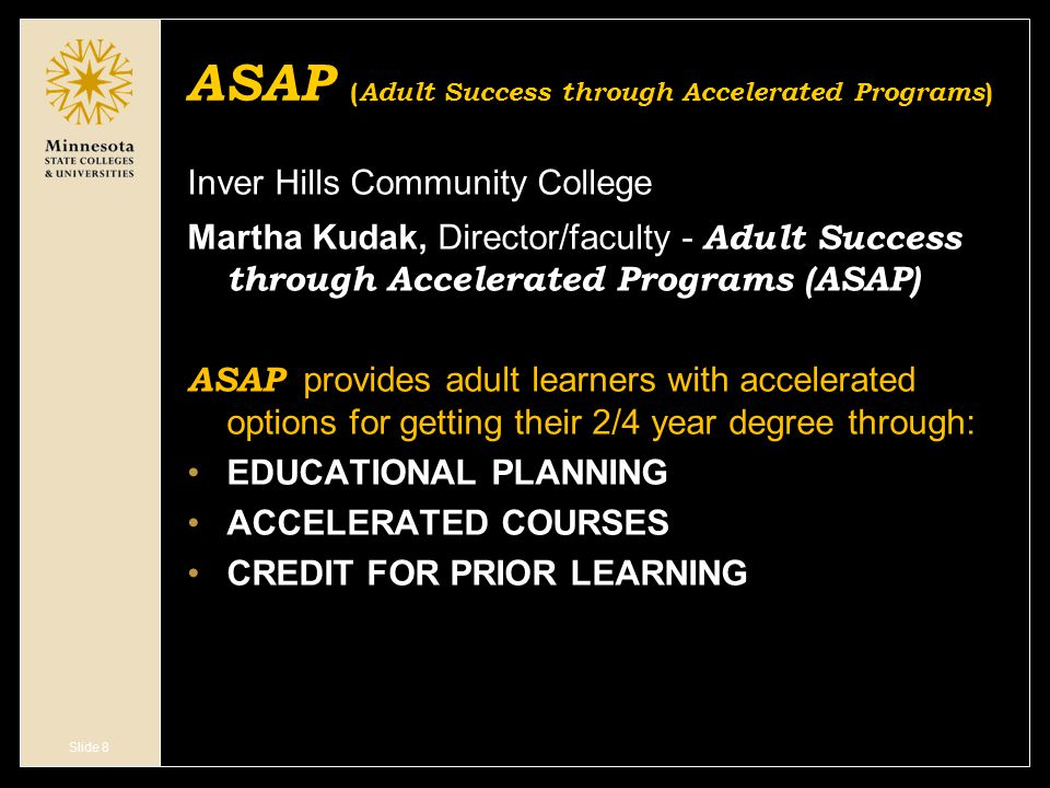 Slide 8 ASAP ( Adult Success through Accelerated Programs ) Inver Hills Community College Martha Kudak, Director/faculty - Adult Success through Accelerated Programs (ASAP) ASAP provides adult learners with accelerated options for getting their 2/4 year degree through: EDUCATIONAL PLANNING ACCELERATED COURSES CREDIT FOR PRIOR LEARNING