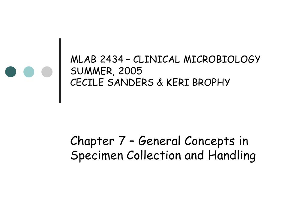 Chapter 7- General Concepts in Specimen Collection and Handling (cont'd) Basic Principles of Specimen Collection Specimen should be taken in acute phase of infection AND before antibiotics are administered Written order must specify site of culture (example: wound on left arm)