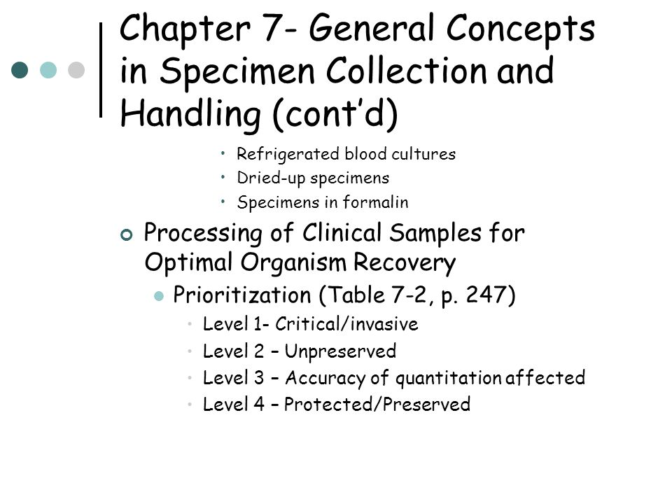 Chapter 7- General Concepts in Specimen Collection and Handling (cont'd) Refrigerated blood cultures Dried-up specimens Specimens in formalin Processing of Clinical Samples for Optimal Organism Recovery Prioritization (Table 7-2, p.