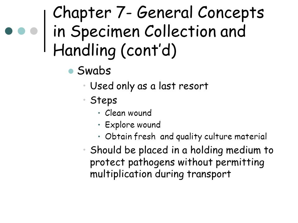 Chapter 7- General Concepts in Specimen Collection and Handling (cont'd) Patient Education and Preparation If patient is responsible for collecting specimen, good instructions are critical Urine – midstream clean catch first morning specimen Sputum – collect sputum NOT spit Stools – usually 3 vials and at least 4 days after barium Xrays