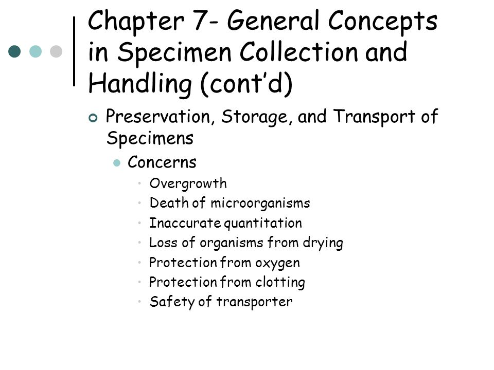 Chapter 7- General Concepts in Specimen Collection and Handling (cont'd) Preservation, Storage, and Transport of Specimens Concerns Overgrowth Death of microorganisms Inaccurate quantitation Loss of organisms from drying Protection from oxygen Protection from clotting Safety of transporter