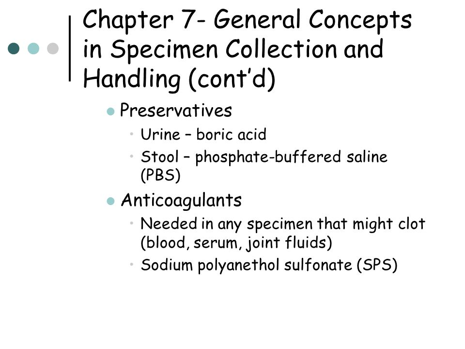 Chapter 7- General Concepts in Specimen Collection and Handling (cont'd) Preservatives Urine – boric acid Stool – phosphate-buffered saline (PBS) Anticoagulants Needed in any specimen that might clot (blood, serum, joint fluids) Sodium polyanethol sulfonate (SPS)