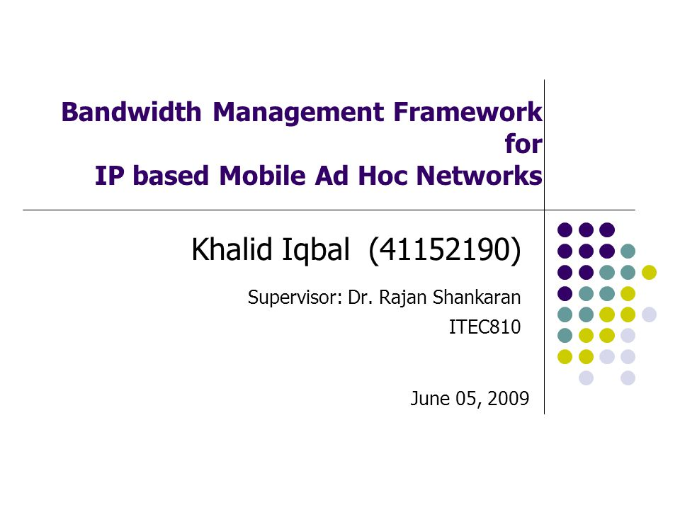 Bandwidth Management Framework for IP based Mobile Ad Hoc Networks Khalid Iqbal (41152190) Supervisor: Dr.