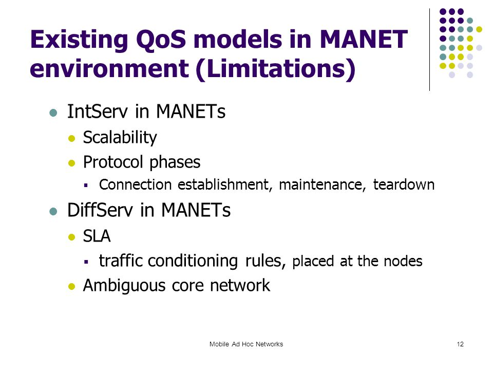 Mobile Ad Hoc Networks12 Existing QoS models in MANET environment (Limitations) IntServ in MANETs Scalability Protocol phases  Connection establishment, maintenance, teardown DiffServ in MANETs SLA  traffic conditioning rules, placed at the nodes Ambiguous core network