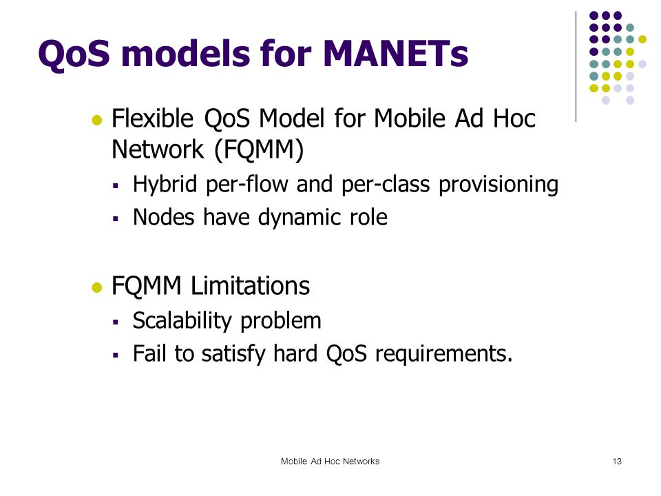 QoS models for MANETs Flexible QoS Model for Mobile Ad Hoc Network (FQMM)  Hybrid per-flow and per-class provisioning  Nodes have dynamic role FQMM Limitations  Scalability problem  Fail to satisfy hard QoS requirements.