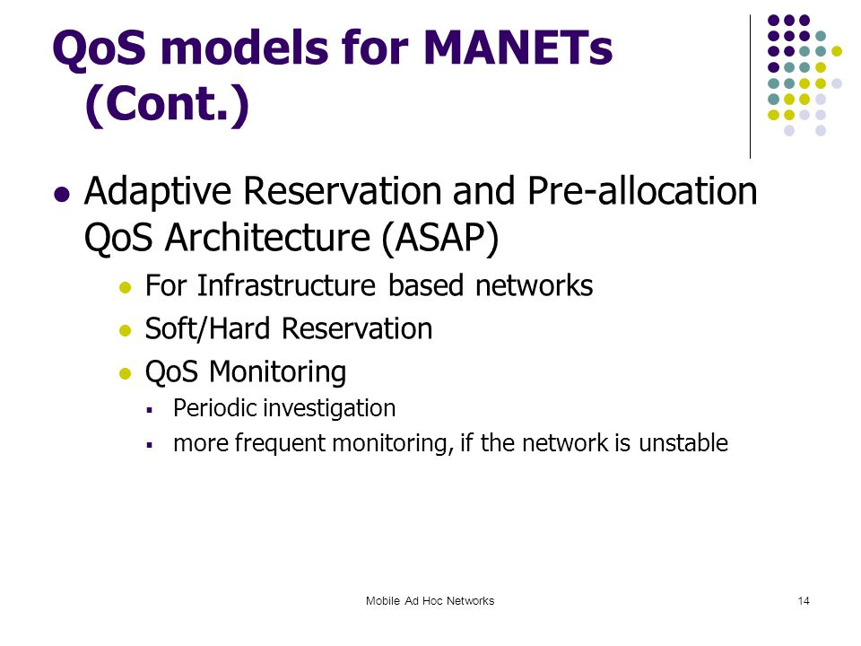 QoS models for MANETs (Cont.) Adaptive Reservation and Pre-allocation QoS Architecture (ASAP) For Infrastructure based networks Soft/Hard Reservation QoS Monitoring  Periodic investigation  more frequent monitoring, if the network is unstable Mobile Ad Hoc Networks14