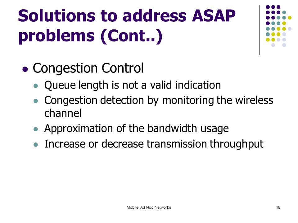Solutions to address ASAP problems (Cont..) Congestion Control Queue length is not a valid indication Congestion detection by monitoring the wireless channel Approximation of the bandwidth usage Increase or decrease transmission throughput Mobile Ad Hoc Networks19