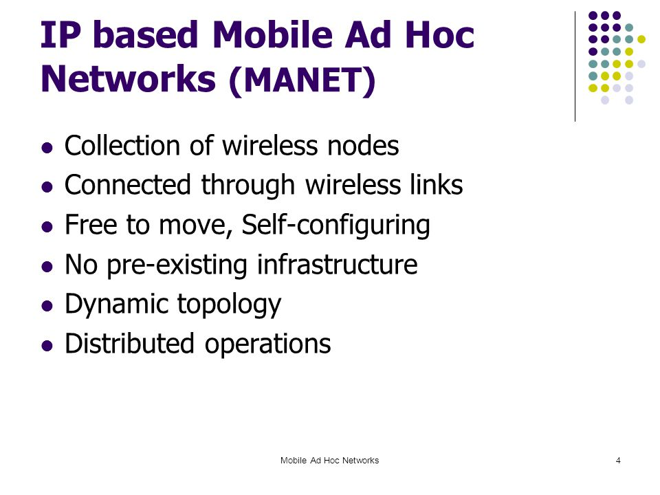 IP based Mobile Ad Hoc Networks (MANET) Collection of wireless nodes Connected through wireless links Free to move, Self-configuring No pre-existing infrastructure Dynamic topology Distributed operations Mobile Ad Hoc Networks4
