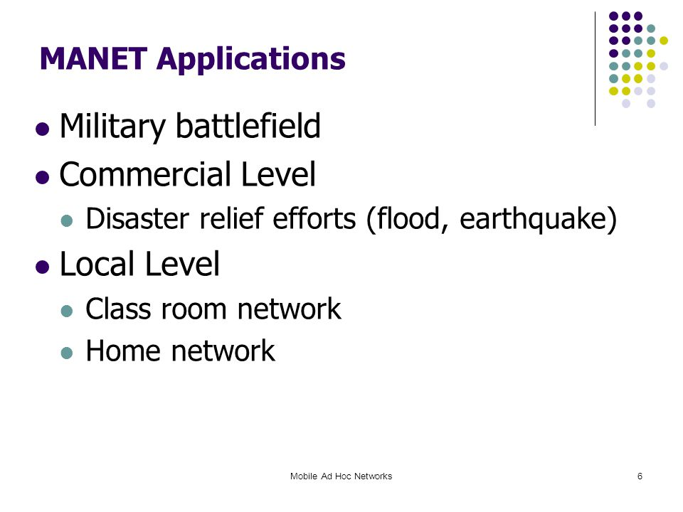 6 MANET Applications Military battlefield Commercial Level Disaster relief efforts (flood, earthquake) Local Level Class room network Home network