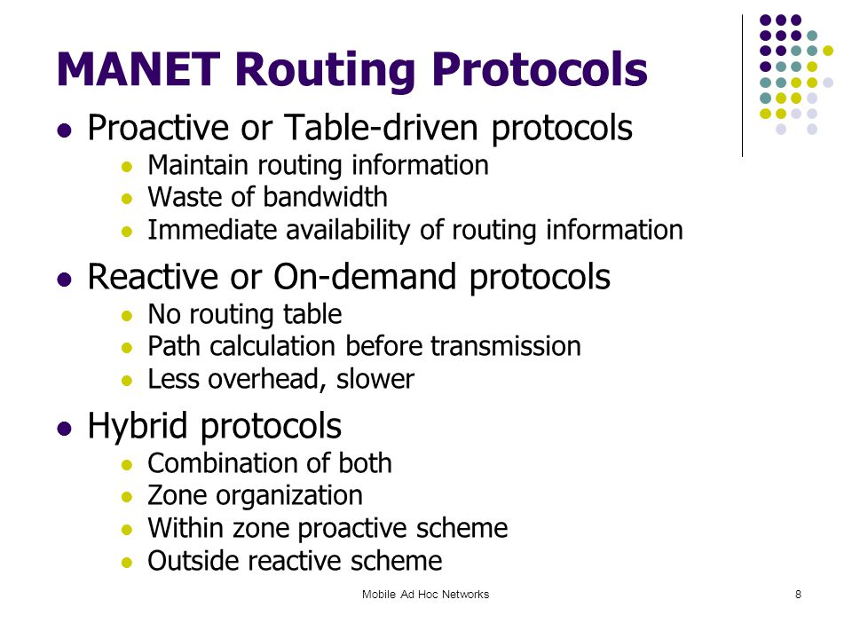 Mobile Ad Hoc Networks8 MANET Routing Protocols Proactive or Table-driven protocols Maintain routing information Waste of bandwidth Immediate availability of routing information Reactive or On-demand protocols No routing table Path calculation before transmission Less overhead, slower Hybrid protocols Combination of both Zone organization Within zone proactive scheme Outside reactive scheme