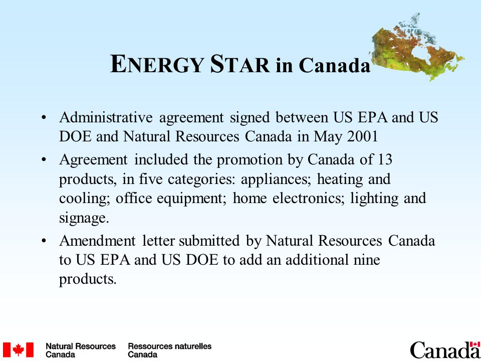E NERGY S TAR in Canada Administrative agreement signed between US EPA and US DOE and Natural Resources Canada in May 2001 Agreement included the prom