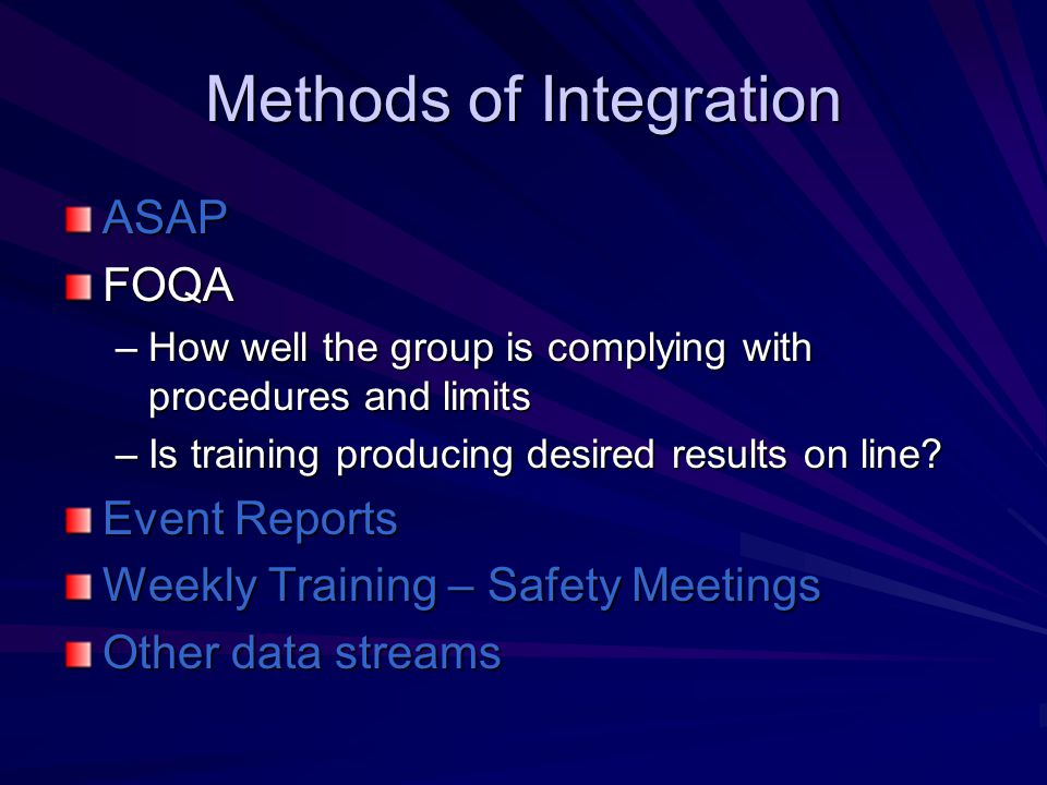 Methods of Integration ASAPFOQA –How well the group is complying with procedures and limits –Is training producing desired results on line.