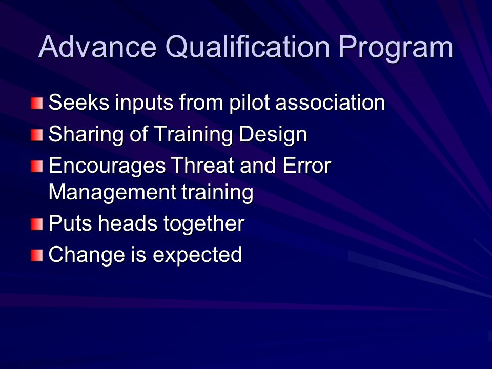 Advance Qualification Program Seeks inputs from pilot association Sharing of Training Design Encourages Threat and Error Management training Puts heads together Change is expected