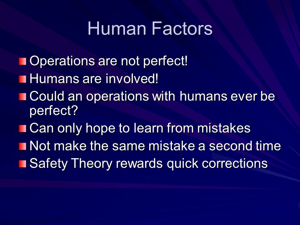 Human Factors Operations are not perfect. Humans are involved.