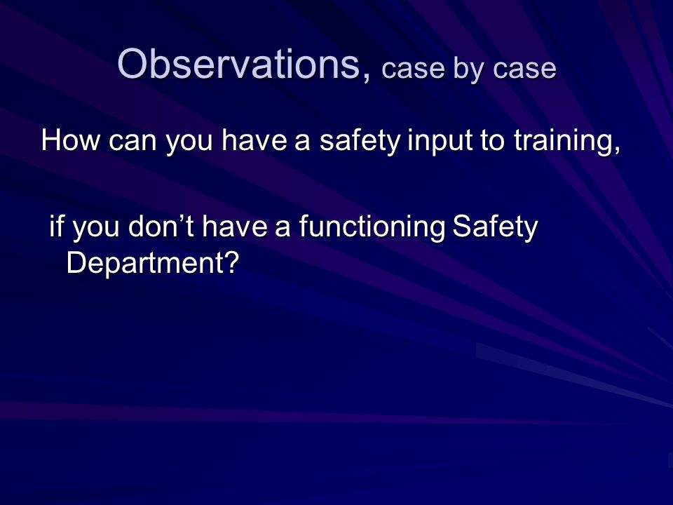 Observations, case by case How can you have a safety input to training, if you don't have a functioning Safety Department.