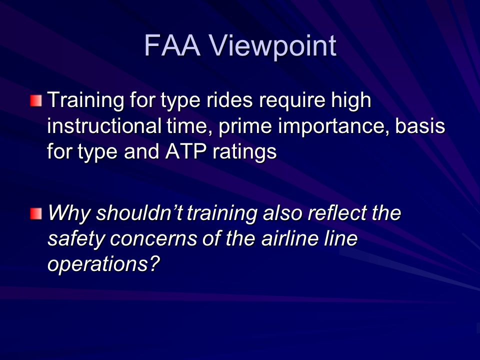 FAA Viewpoint Training for type rides require high instructional time, prime importance, basis for type and ATP ratings Why shouldn't training also reflect the safety concerns of the airline line operations?