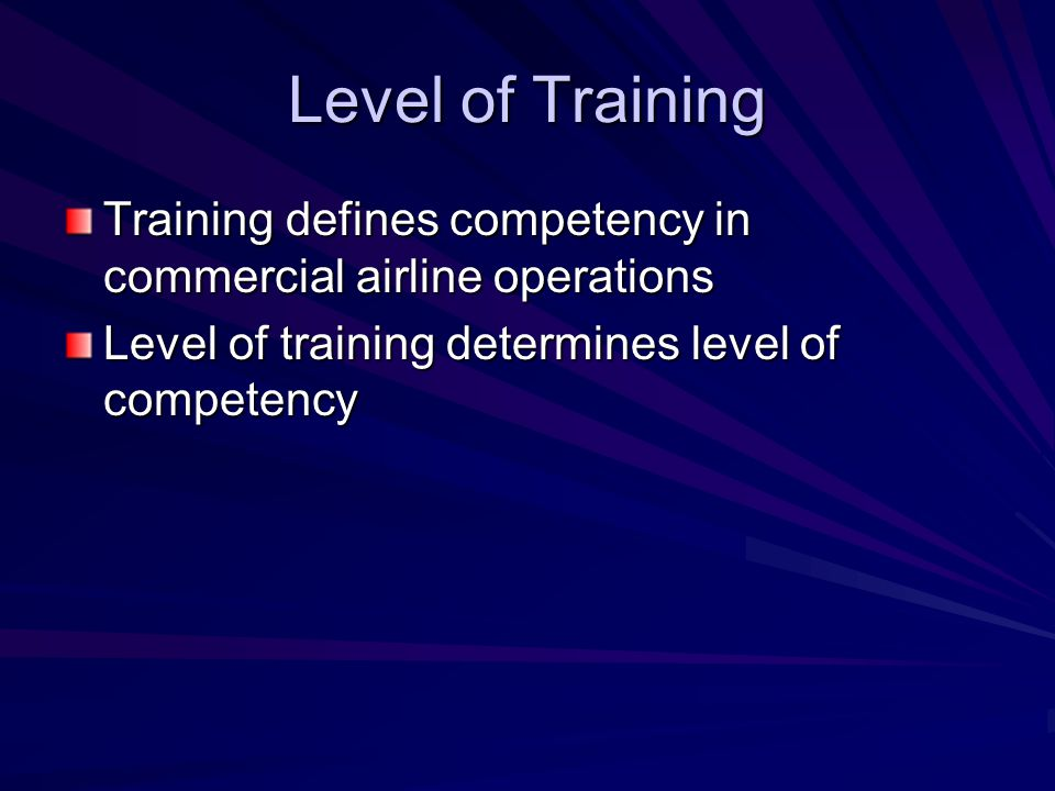 Level of Training Training defines competency in commercial airline operations Level of training determines level of competency