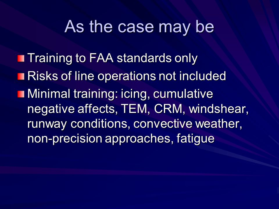 As the case may be Training to FAA standards only Risks of line operations not included Minimal training: icing, cumulative negative affects, TEM, CRM, windshear, runway conditions, convective weather, non-precision approaches, fatigue