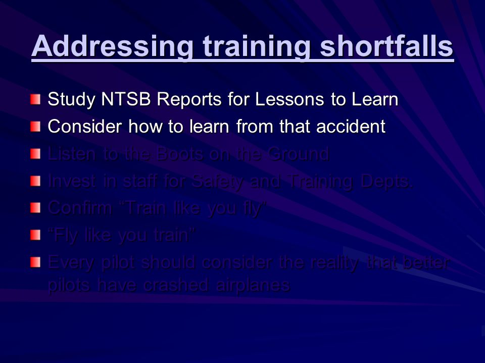 Addressing training shortfalls Study NTSB Reports for Lessons to Learn Consider how to learn from that accident Listen to the Boots on the Ground Invest in staff for Safety and Training Depts.