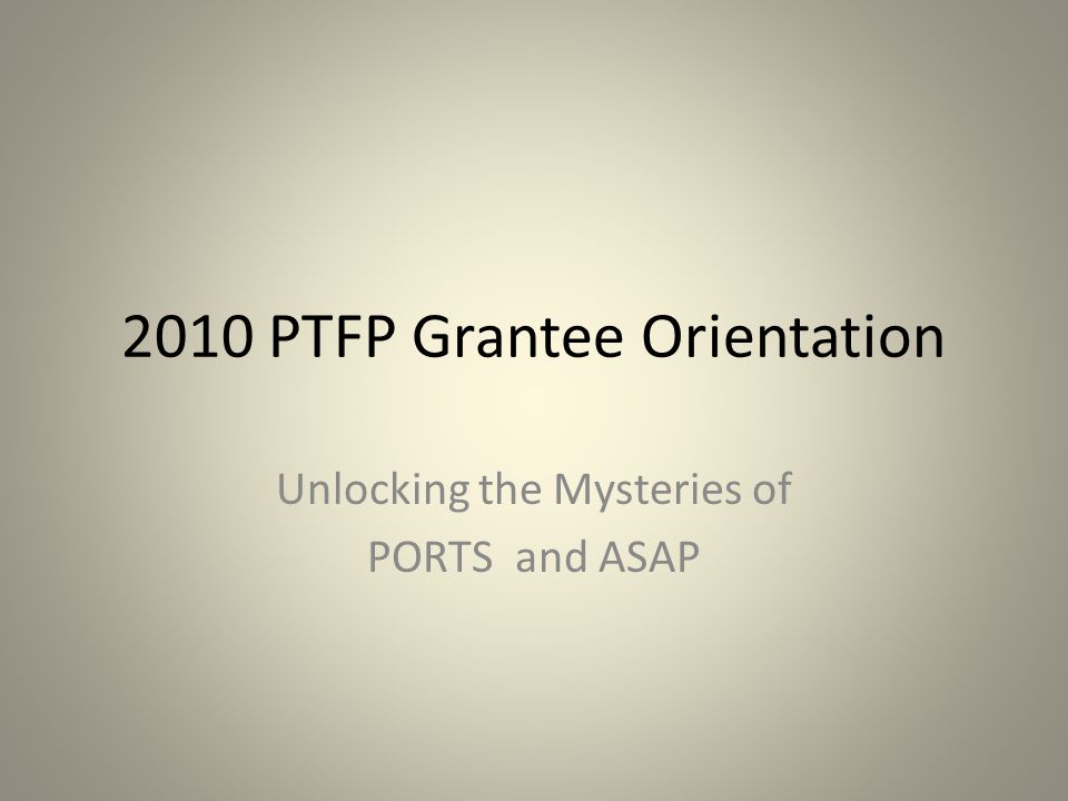 2010 PTFP Grantee Orientation Unlocking the Mysteries of PORTS and ASAP