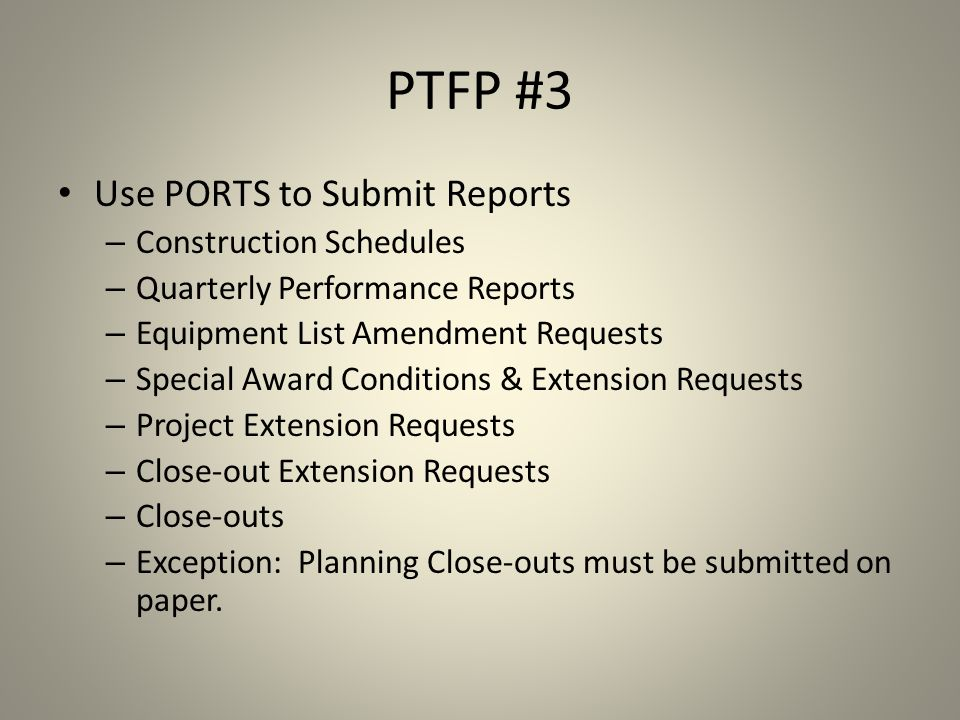 PTFP #3 Use PORTS to Submit Reports – Construction Schedules – Quarterly Performance Reports – Equipment List Amendment Requests – Special Award Conditions & Extension Requests – Project Extension Requests – Close-out Extension Requests – Close-outs – Exception: Planning Close-outs must be submitted on paper.