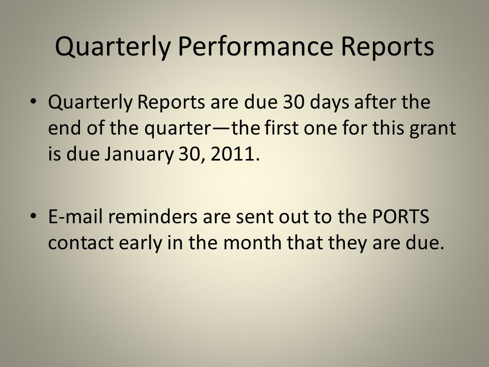 Quarterly Performance Reports Quarterly Reports are due 30 days after the end of the quarter—the first one for this grant is due January 30, 2011.