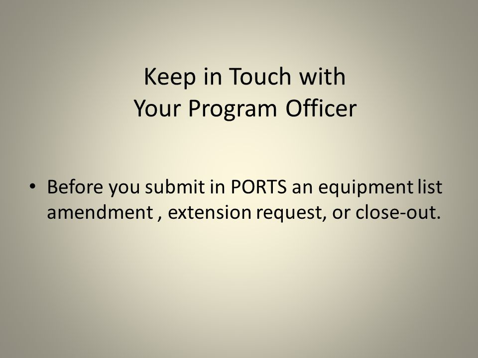 Keep in Touch with Your Program Officer Before you submit in PORTS an equipment list amendment, extension request, or close-out.