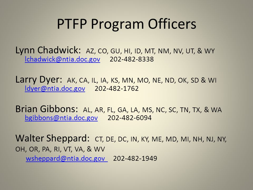 PTFP Program Officers Lynn Chadwick: AZ, CO, GU, HI, ID, MT, NM, NV, UT, & WY lchadwick@ntia.doc.gov 202-482-8338 lchadwick@ntia.doc.gov Larry Dyer: AK, CA, IL, IA, KS, MN, MO, NE, ND, OK, SD & WI ldyer@ntia.doc.gov 202-482-1762 ldyer@ntia.doc.gov Brian Gibbons: AL, AR, FL, GA, LA, MS, NC, SC, TN, TX, & WA bgibbons@ntia.doc.gov 202-482-6094 bgibbons@ntia.doc.gov Walter Sheppard: CT, DE, DC, IN, KY, ME, MD, MI, NH, NJ, NY, OH, OR, PA, RI, VT, VA, & WV wsheppard@ntia.doc.gov 202-482-1949wsheppard@ntia.doc.gov