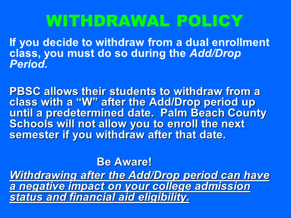 If you decide to withdraw from a dual enrollment class, you must do so during the Add/Drop Period. PBSC allows their students to withdraw from a class