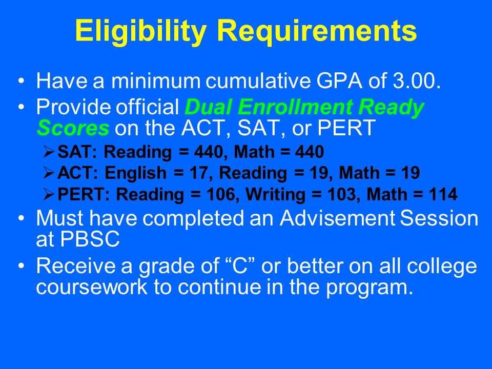 Eligibility Requirements Have a minimum cumulative GPA of 3.00. Provide official Dual Enrollment Ready Scores on the ACT, SAT, or PERT  SAT: Reading