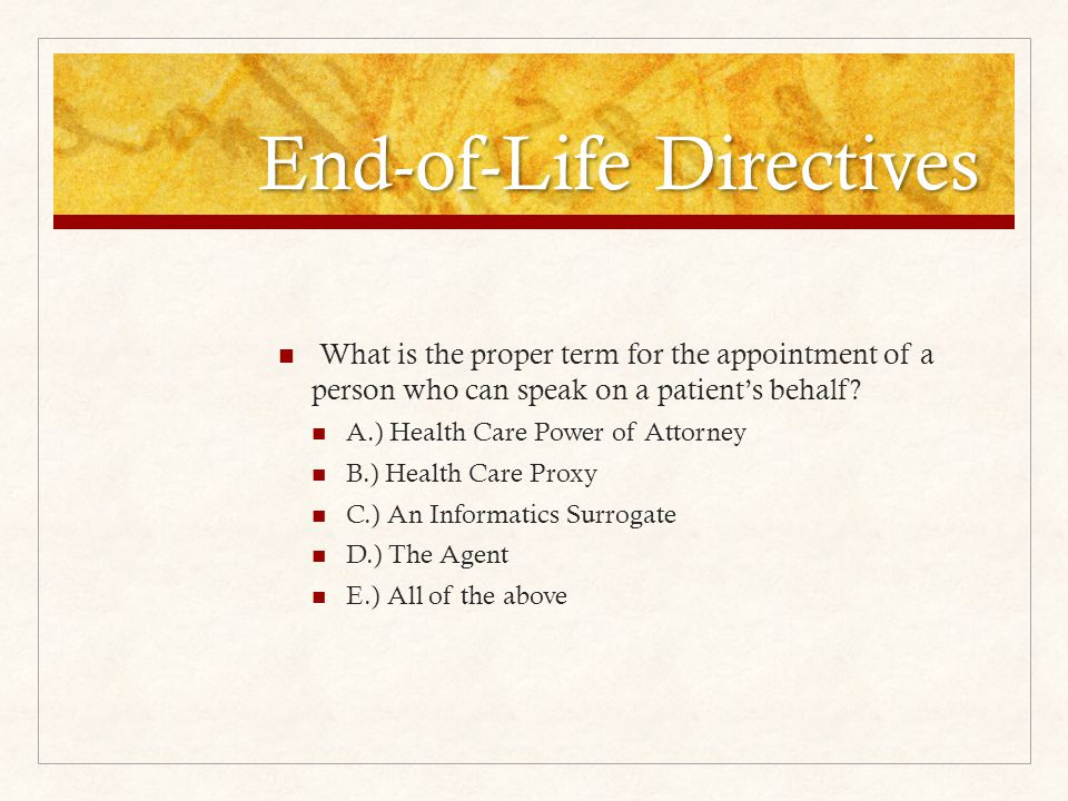 End-of-Life Directives What is the proper term for the appointment of a person who can speak on a patient's behalf.