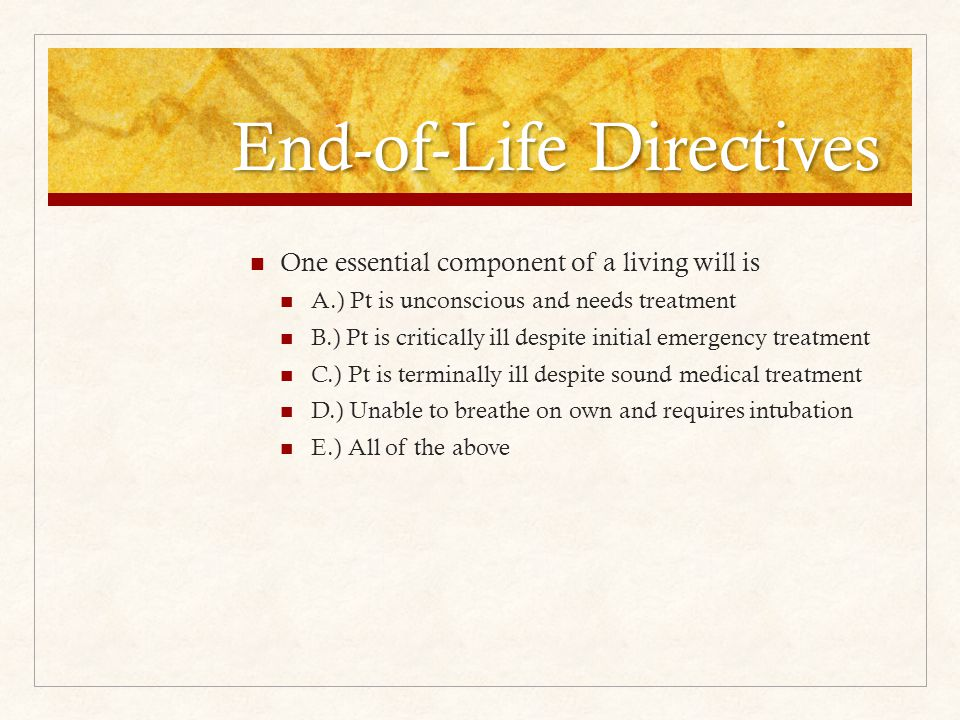 End-of-Life Directives One essential component of a living will is A.) Pt is unconscious and needs treatment B.) Pt is critically ill despite initial emergency treatment C.) Pt is terminally ill despite sound medical treatment D.) Unable to breathe on own and requires intubation E.) All of the above