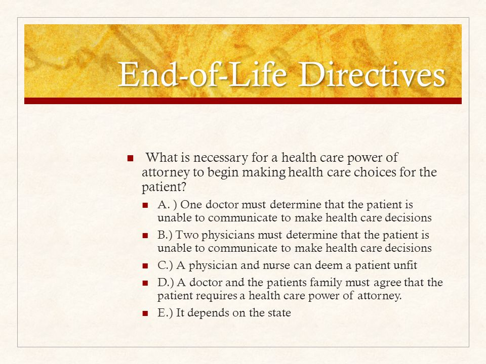 End-of-Life Directives What is necessary for a health care power of attorney to begin making health care choices for the patient.