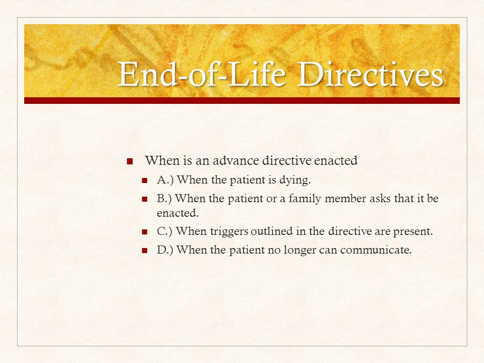 End-of-Life Directives When is an advance directive enacted A.) When the patient is dying.