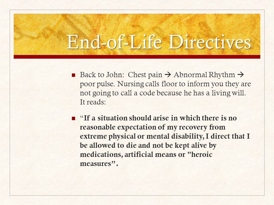 End-of-Life Directives Back to John: Chest pain  Abnormal Rhythm  poor pulse.