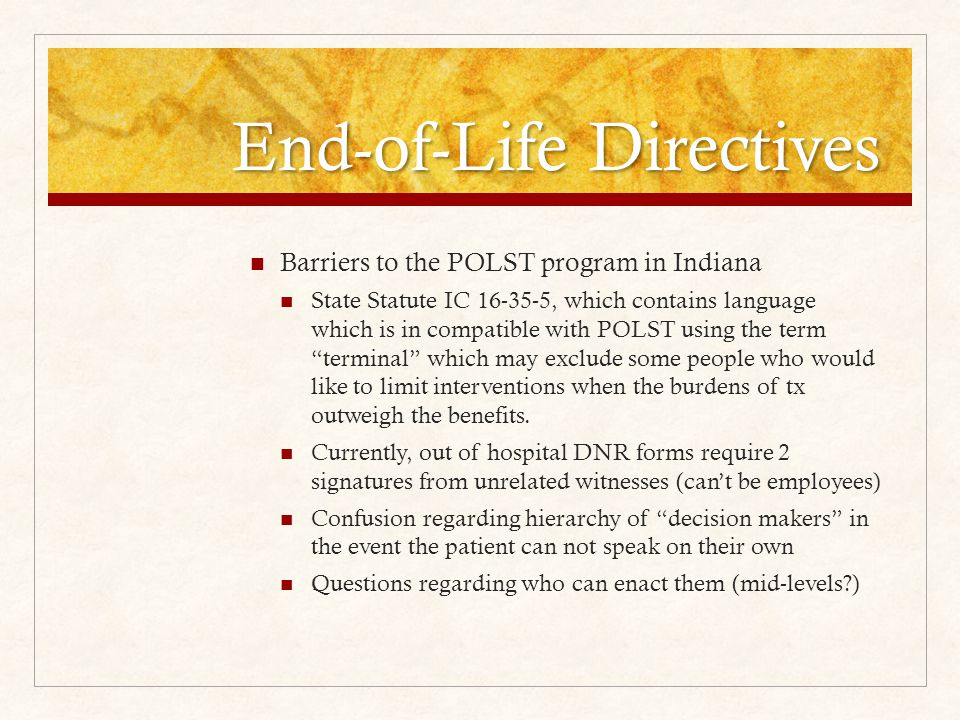 Barriers to the POLST program in Indiana State Statute IC 16-35-5, which contains language which is in compatible with POLST using the term terminal which may exclude some people who would like to limit interventions when the burdens of tx outweigh the benefits.