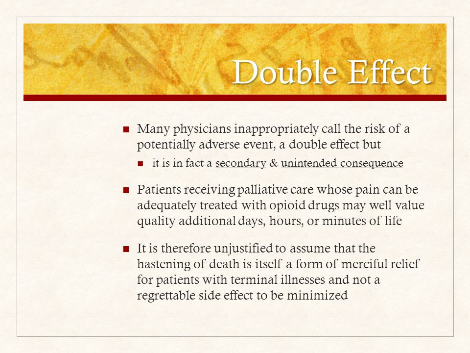 Double Effect Many physicians inappropriately call the risk of a potentially adverse event, a double effect but it is in fact a secondary & unintended consequence Patients receiving palliative care whose pain can be adequately treated with opioid drugs may well value quality additional days, hours, or minutes of life It is therefore unjustified to assume that the hastening of death is itself a form of merciful relief for patients with terminal illnesses and not a regrettable side effect to be minimized