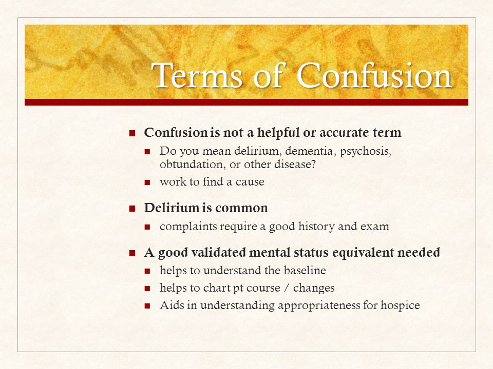 Terms of Confusion Confusion is not a helpful or accurate term Do you mean delirium, dementia, psychosis, obtundation, or other disease.