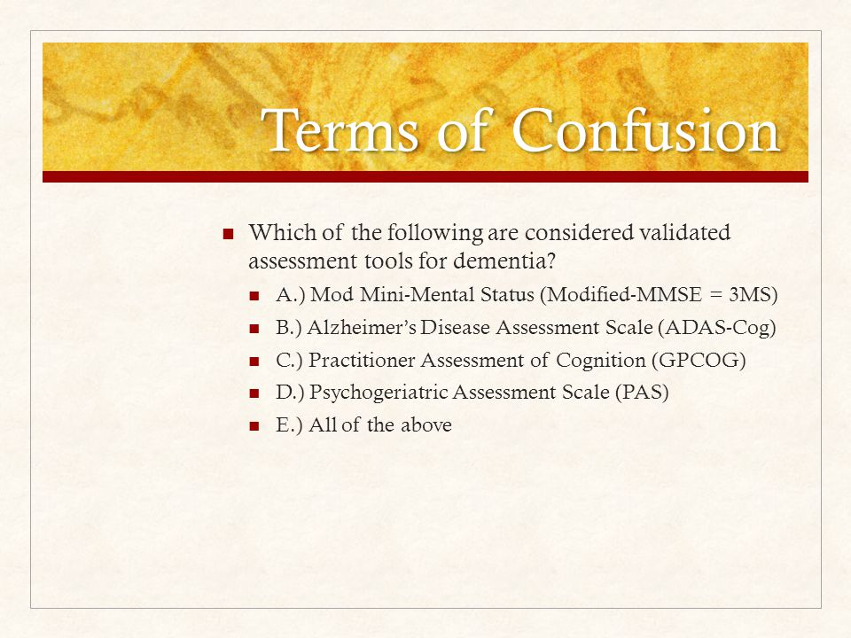 Terms of Confusion Which of the following are considered validated assessment tools for dementia.